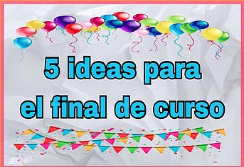 5 IDEAS PARA FINAL DE CURSO